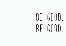 Do good be good